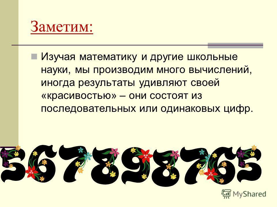 Заметим: Изучая математику и другие школьные науки, мы производим много вычислений, иногда результаты удивляют своей «красивостью» – они состоят из последовательных или одинаковых цифр.