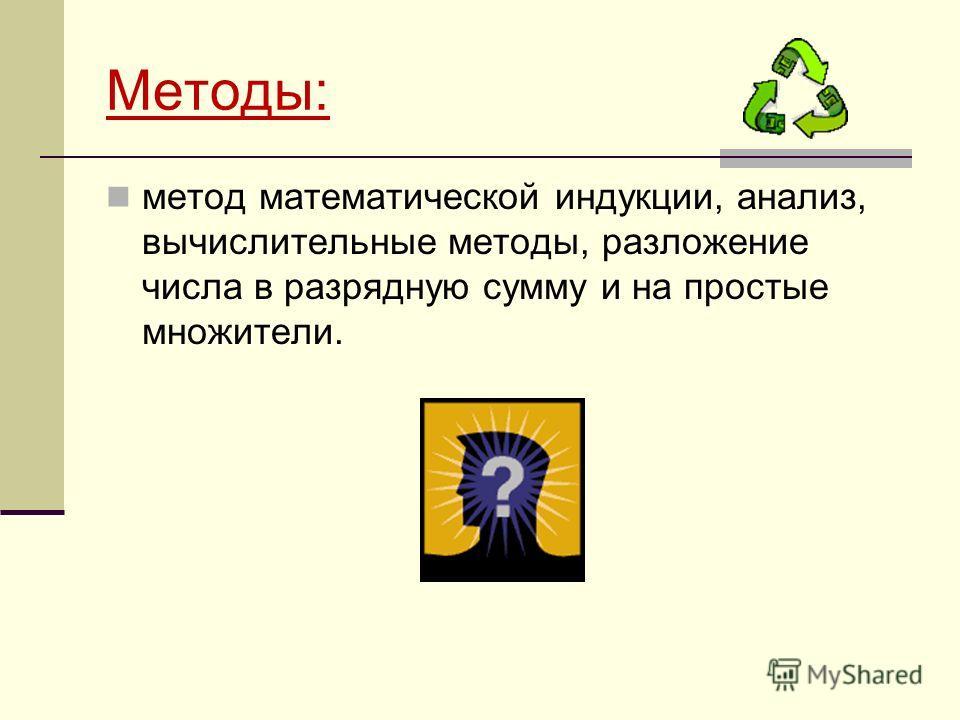 Методы: метод математической индукции, анализ, вычислительные методы, разложение числа в разрядную сумму и на простые множители.