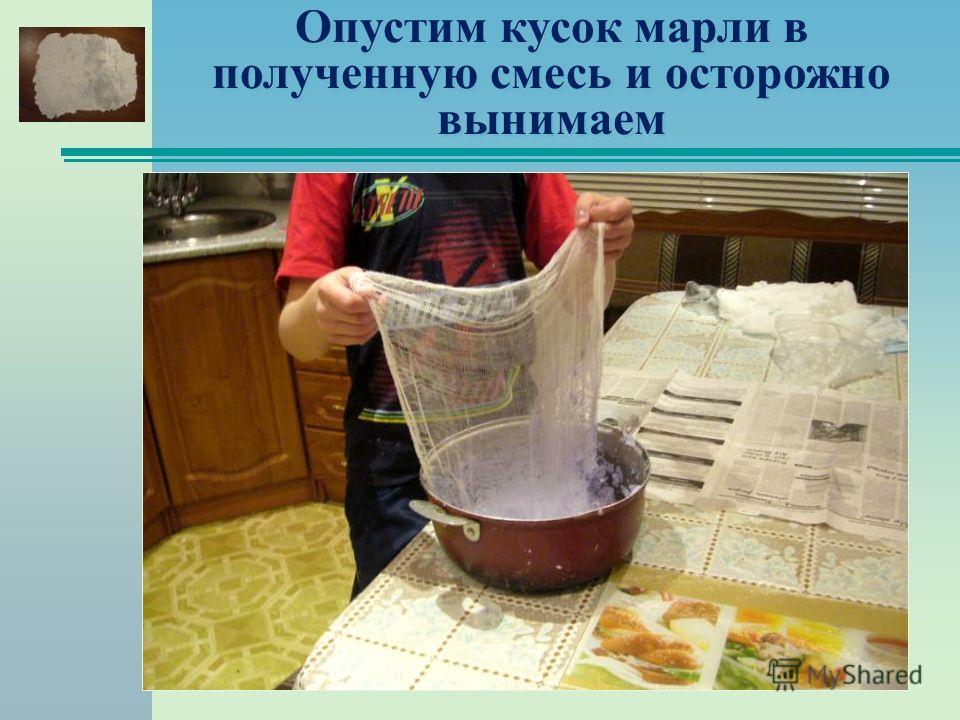 Опустим кусок марли в полученную смесь и осторожно вынимаем
