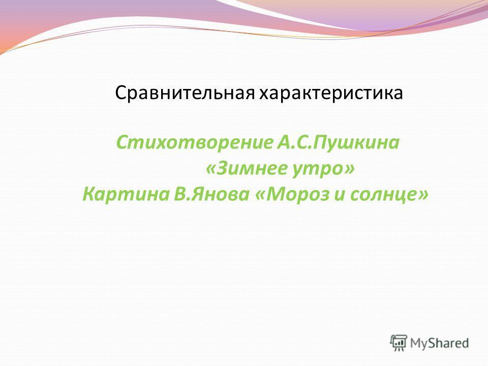 Сравнительная характеристика Стихотворение А.С.Пушкина «Зимнее утро» Картина В.Янова «Мороз и солнце»