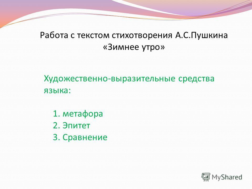 Работа с текстом стихотворения А.С.Пушкина «Зимнее утро» Художественно-выразительные средства языка: 1. метафора 2. Эпитет 3. Сравнение