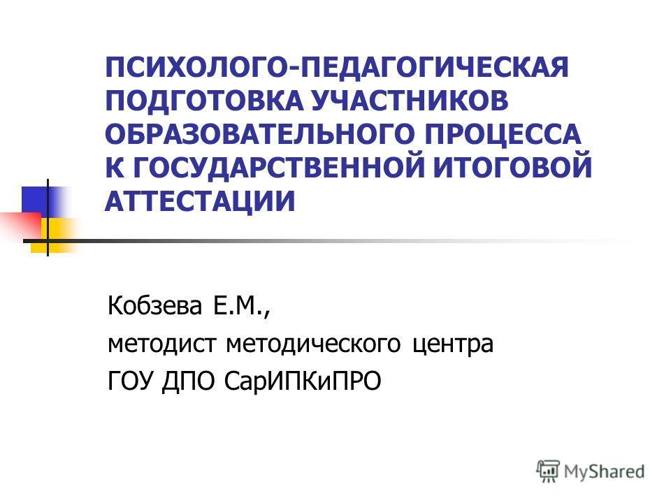 ПСИХОЛОГО-ПЕДАГОГИЧЕСКАЯ ПОДГОТОВКА УЧАСТНИКОВ ОБРАЗОВАТЕЛЬНОГО ПРОЦЕССА К ГОСУДАРСТВЕННОЙ ИТОГОВОЙ АТТЕСТАЦИИ Кобзева Е.М., методист методического центра ГОУ ДПО СарИПКиПРО