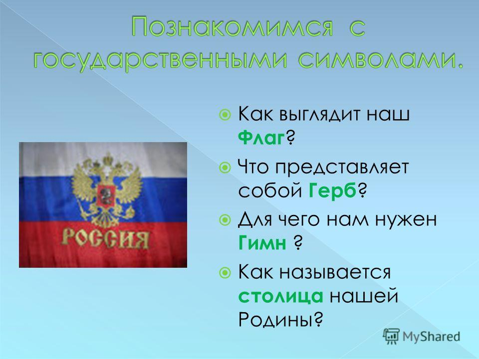 Как выглядит наш Флаг ? Что представляет собой Герб ? Для чего нам нужен Гимн ? Как называется столица нашей Родины?