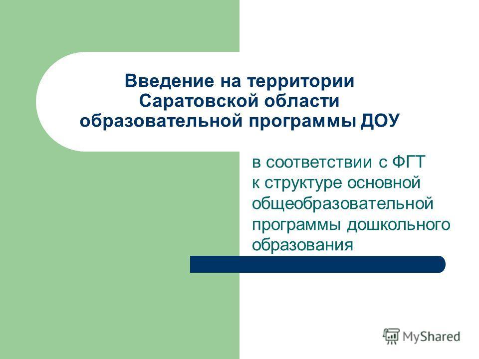 Введение на территории Саратовской области образовательной программы ДОУ в соответствии с ФГТ к структуре основной общеобразовательной программы дошкольного образования