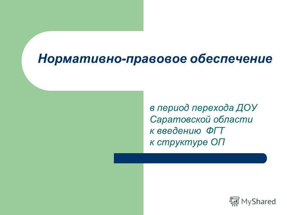 Нормативно-правовое обеспечение в период перехода ДОУ Саратовской области к введению ФГТ к структуре ОП