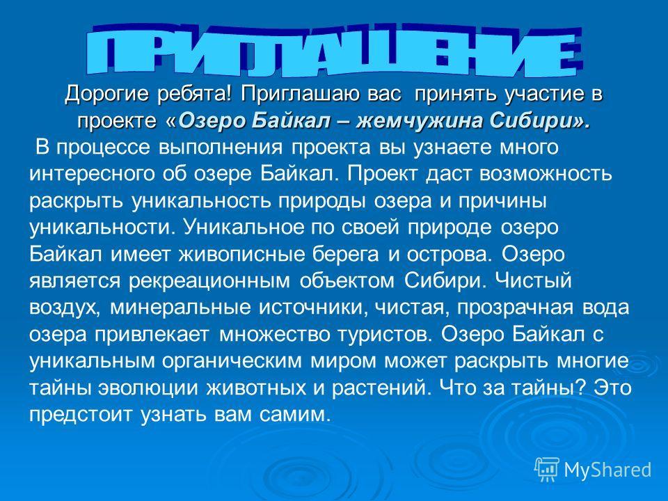 Дорогие ребята! Приглашаю вас принять участие в проекте «Озеро Байкал – жемчужина Сибири». В процессе выполнения проекта вы узнаете много интересного об озере Байкал. Проект даст возможность раскрыть уникальность природы озера и причины уникальности.