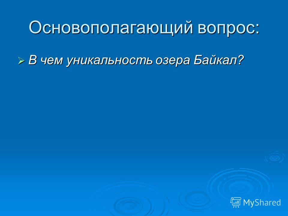 Основополагающий вопрос: В чем уникальность озера Байкал? В чем уникальность озера Байкал?
