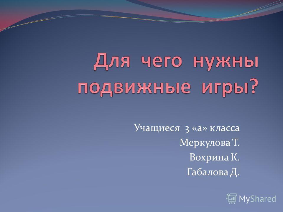 Учащиеся 3 «а» класса Меркулова Т. Вохрина К. Габалова Д.