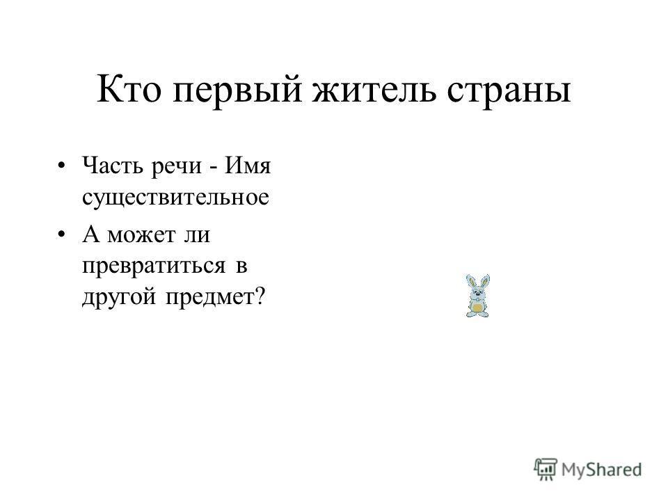 Кто первый житель страны Часть речи - Имя существительное А может ли превратиться в другой предмет?