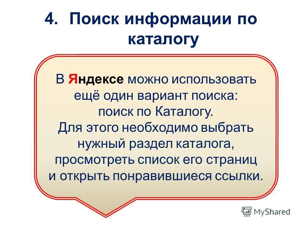 4.Поиск информации по каталогу В Яндексе можно использовать ещё один вариант поиска: поиск по Каталогу. Для этого необходимо выбрать нужный раздел каталога, просмотреть список его страниц и открыть понравившиеся ссылки.