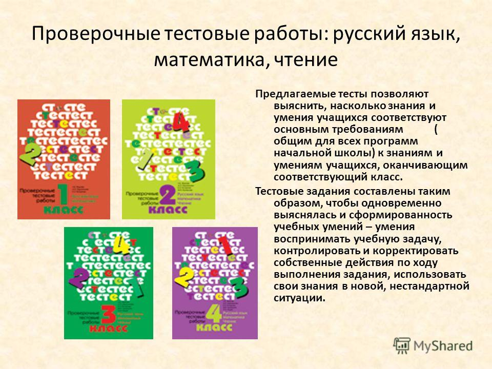 Проверочные тестовые работы: русский язык, математика, чтение Предлагаемые тесты позволяют выяснить, насколько знания и умения учащихся соответствуют основным требованиям ( общим для всех программ начальной школы) к знаниям и умениям учащихся, оканчи