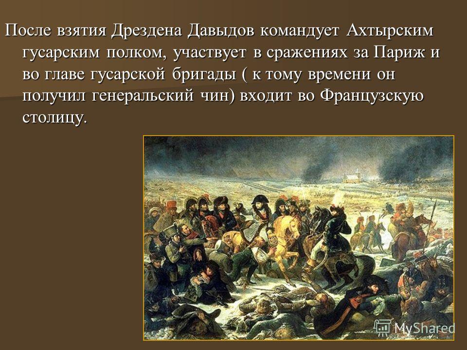 После взятия Дрездена Давыдов командует Ахтырским гусарским полком, участвует в сражениях за Париж и во главе гусарской бригады ( к тому времени он получил генеральский чин) входит во Французскую столицу.