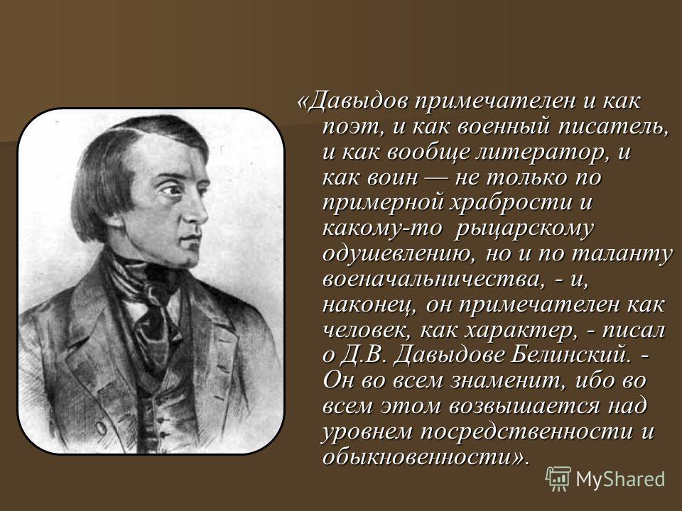«Давыдов примечателен и как поэт, и как военный писатель, и как вообще литератор, и как воин не только по примерной храбрости и какому-то рыцарскому одушевлению, но и по таланту военачальничества, - и, наконец, он примечателен как человек, как характ