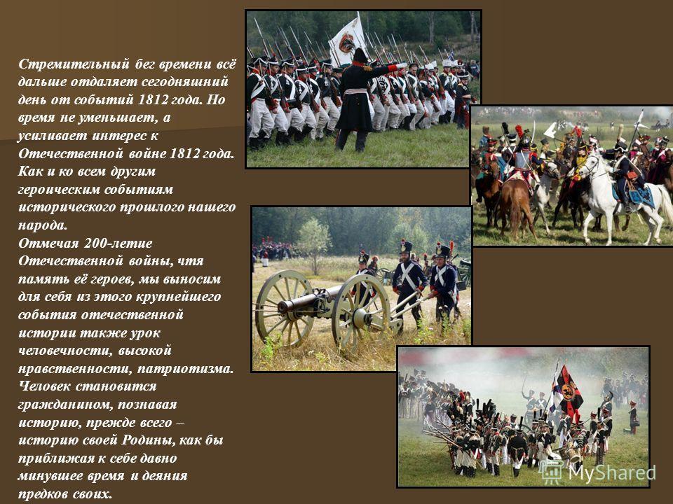 Стремительный бег времени всё дальше отдаляет сегодняшний день от событий 1812 года. Но время не уменьшает, а усиливает интерес к Отечественной войне 1812 года. Как и ко всем другим героическим событиям исторического прошлого нашего народа. Отмечая 2