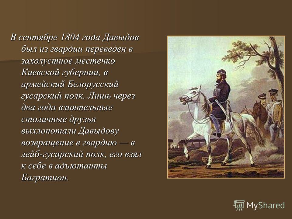 В сентябре 1804 года Давыдов был из гвардии переведен в захолустное местечко Киевской губернии, в армейский Белорусский гусарский полк. Лишь через два года влиятельные столичные друзья выхлопотали Давыдову возвращение в гвардию в лейб-гусарский полк,
