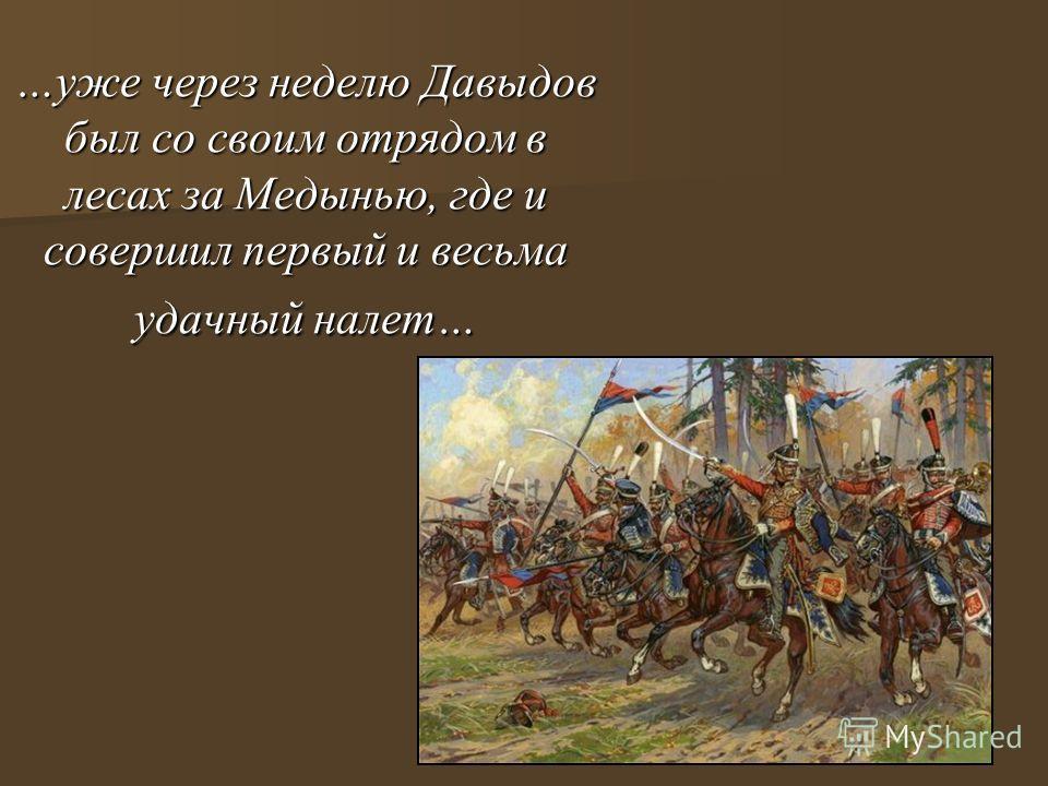 …уже через неделю Давыдов был со своим отрядом в лесах за Медынью, где и совершил первый и весьма удачный налет…