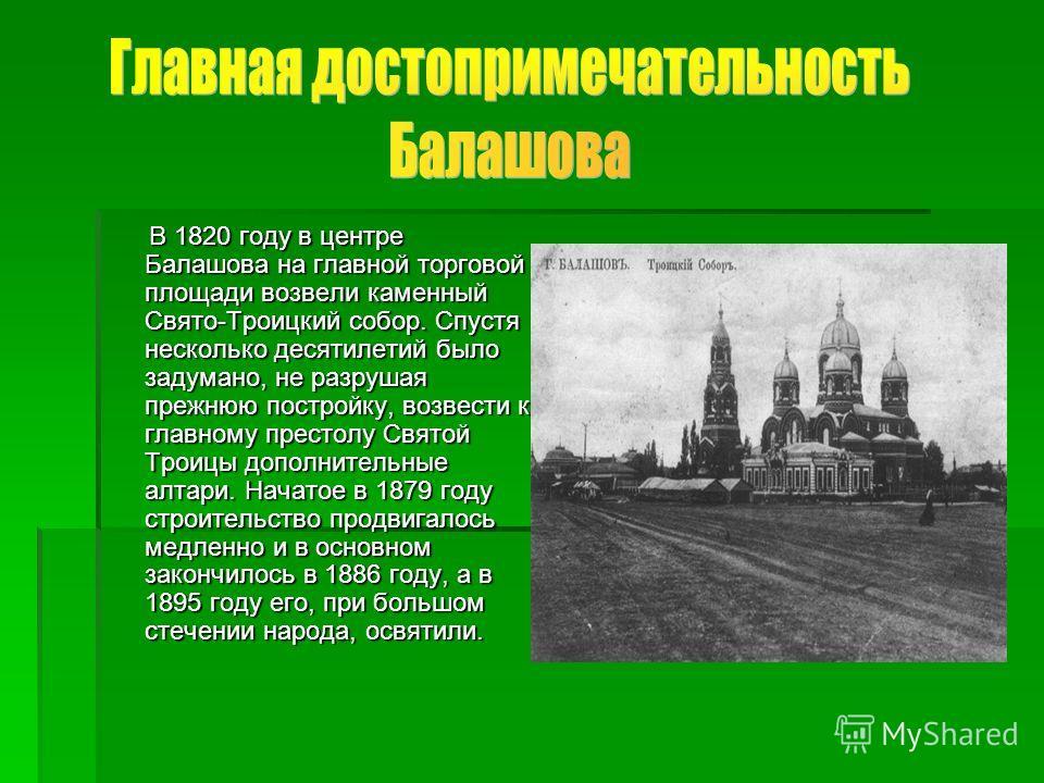 В 1820 году в центре Балашова на главной торговой площади возвели каменный Свято-Троицкий собор. Спустя несколько десятилетий было задумано, не разрушая прежнюю постройку, возвести к главному престолу Святой Троицы дополнительные алтари. Начатое в 18