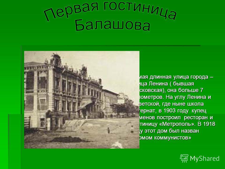 Самая длинная улица города – улица Ленина ( бывшая Московская), она больше 7 километров. На углу Ленина и Советской, где ныне школа интернат, в 1903 году купец Семенов построил ресторан и гостиницу «Метрополь». В 1918 году этот дом был назван «Домом