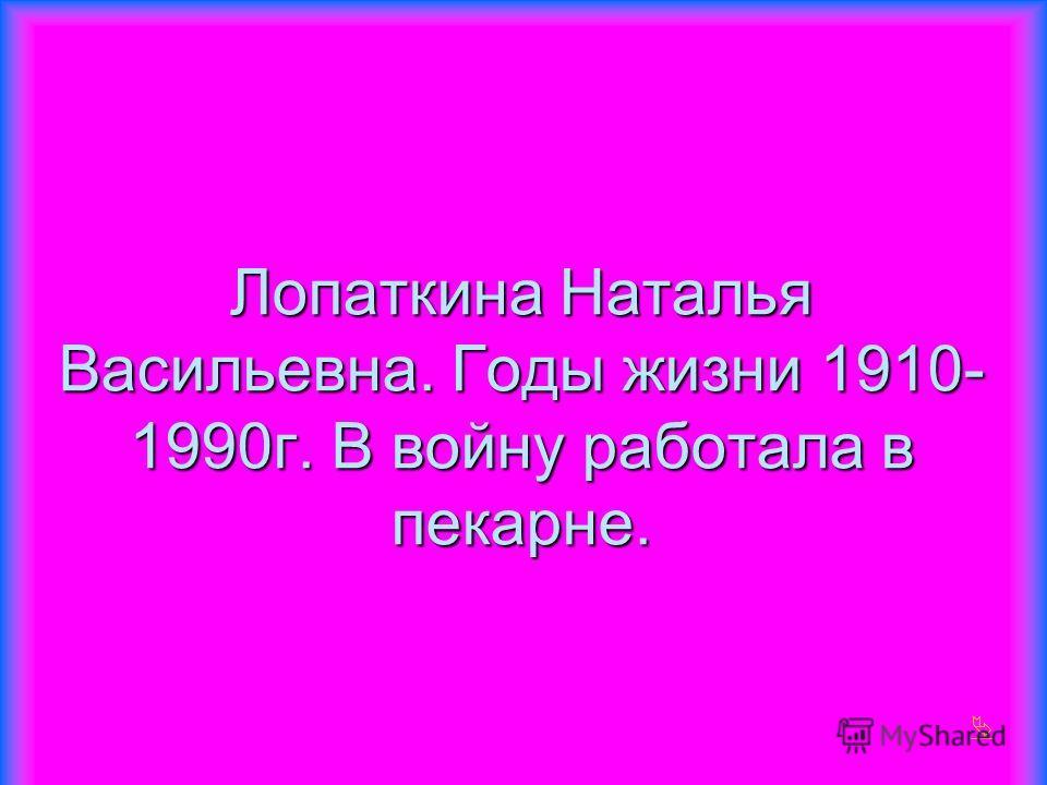 Лопаткина Наталья Васильевна. Годы жизни 1910- 1990г. В войну работала в пекарне.
