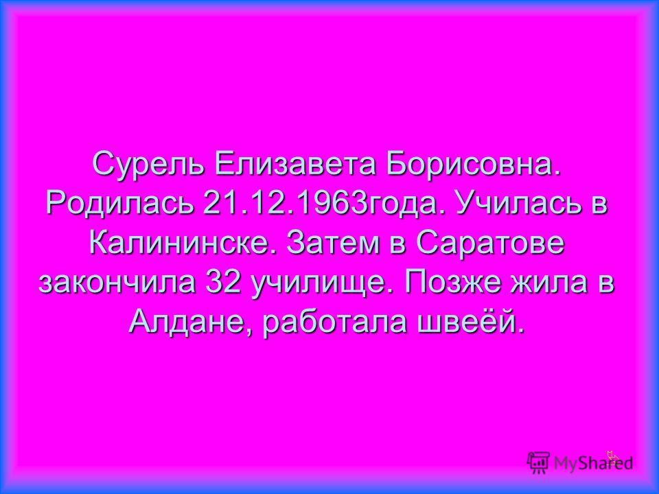 Сурель Елизавета Борисовна. Родилась 21.12.1963года. Училась в Калининске. Затем в Саратове закончила 32 училище. Позже жила в Алдане, работала швеёй.
