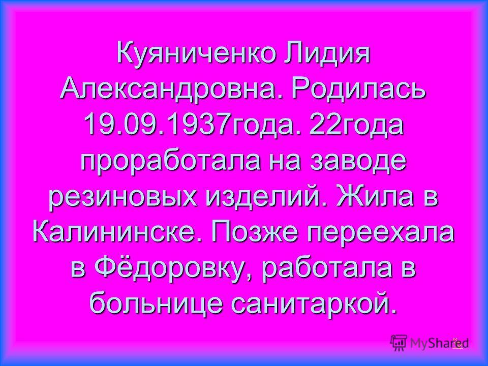 Куяниченко Лидия Александровна. Родилась 19.09.1937года. 22года проработала на заводе резиновых изделий. Жила в Калининске. Позже переехала в Фёдоровку, работала в больнице санитаркой.