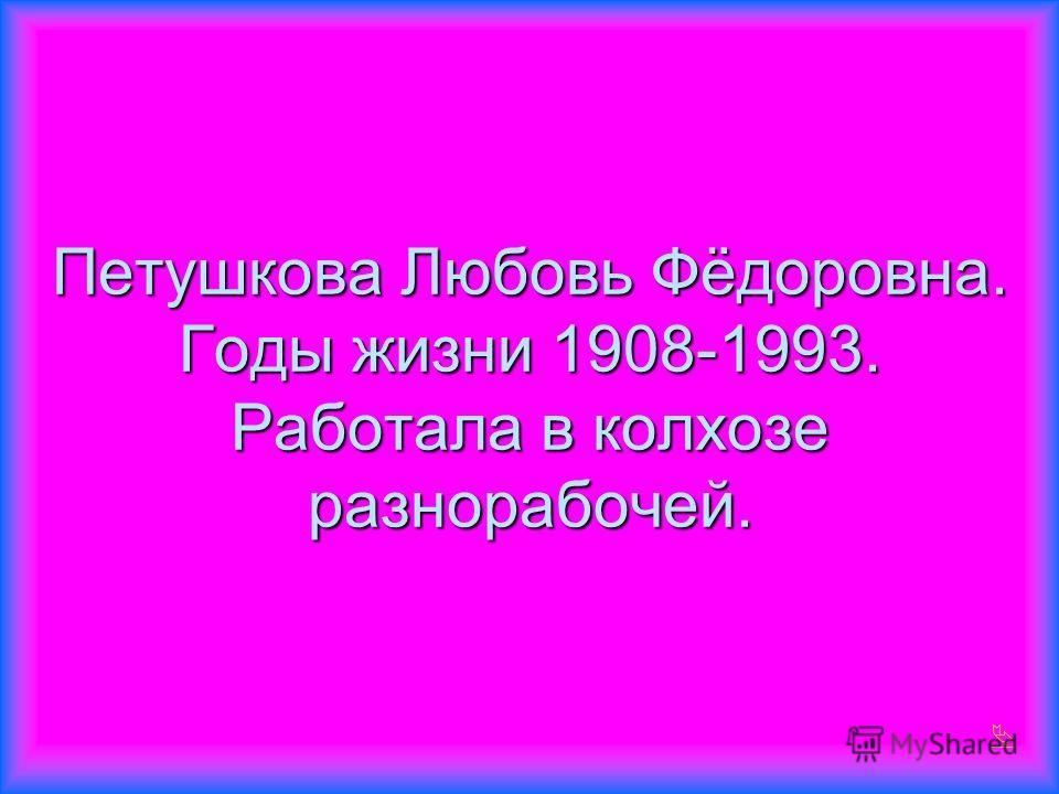 Петушкова Любовь Фёдоровна. Годы жизни 1908-1993. Работала в колхозе разнорабочей.