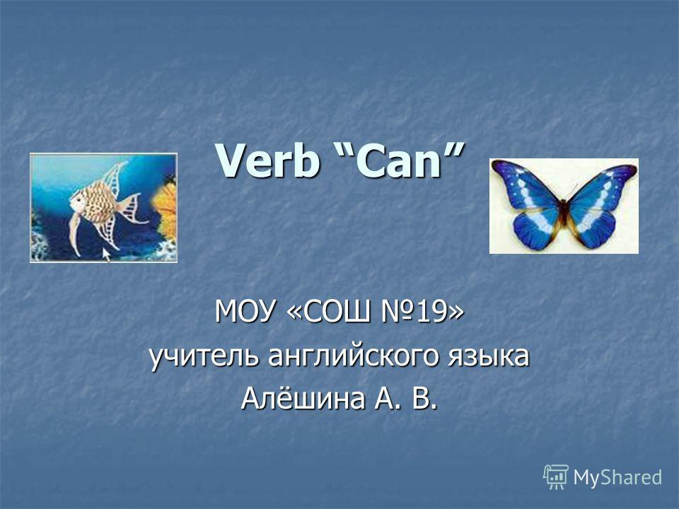 Verb Can МОУ «СОШ 19» учитель английского языка Алёшина А. В.