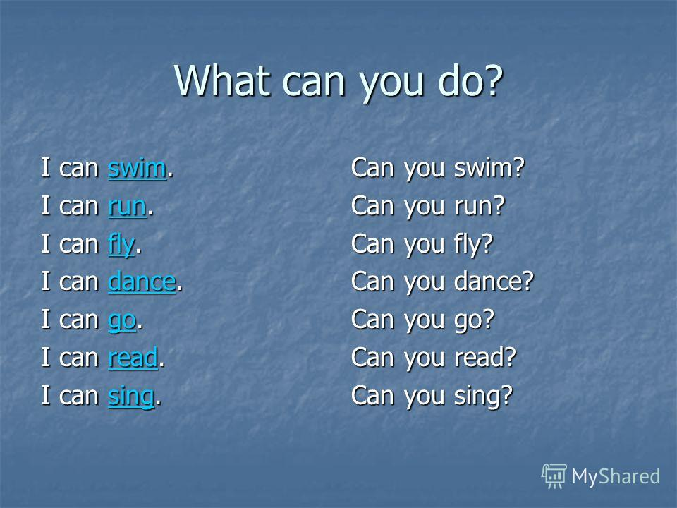 What can you do? I can swim. swim I can run. run I can fly. fly I can dance. dance I can go. go I can read. read I can sing. sing Can you swim? Can you run? Can you fly? Can you dance? Can you go? Can you read? Can you sing?