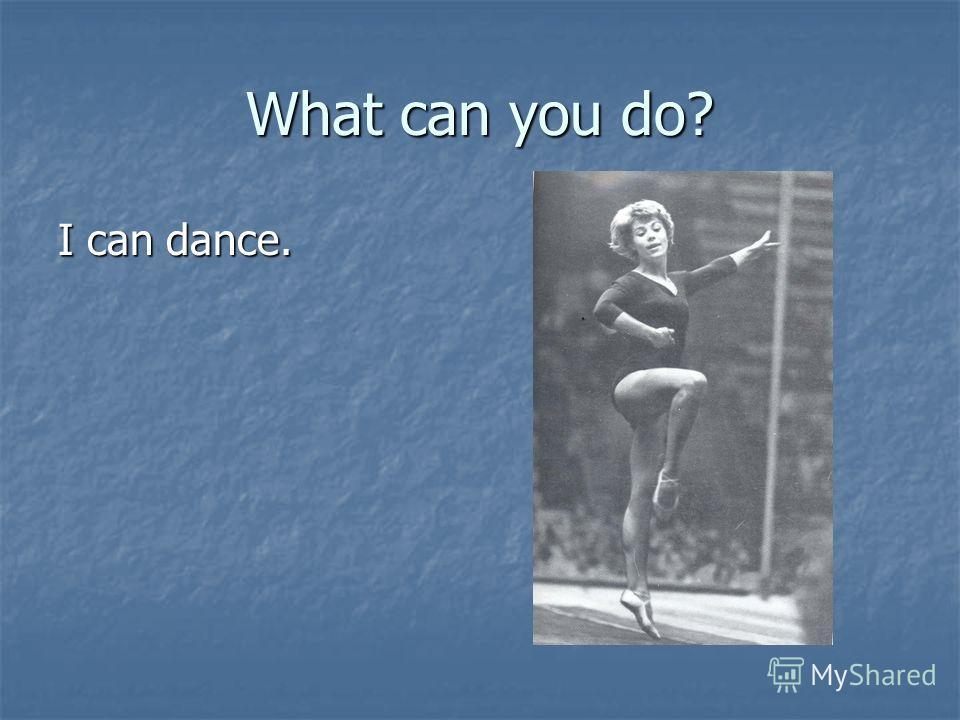 What can you do? I can dance.