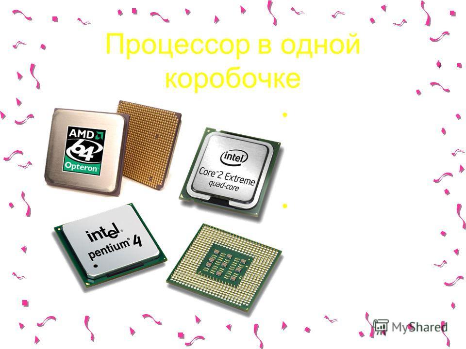 Процессор в одной коробочке Распознаете среди микросхем процессор? Всегда ли процессор компьютера был таким компактным?