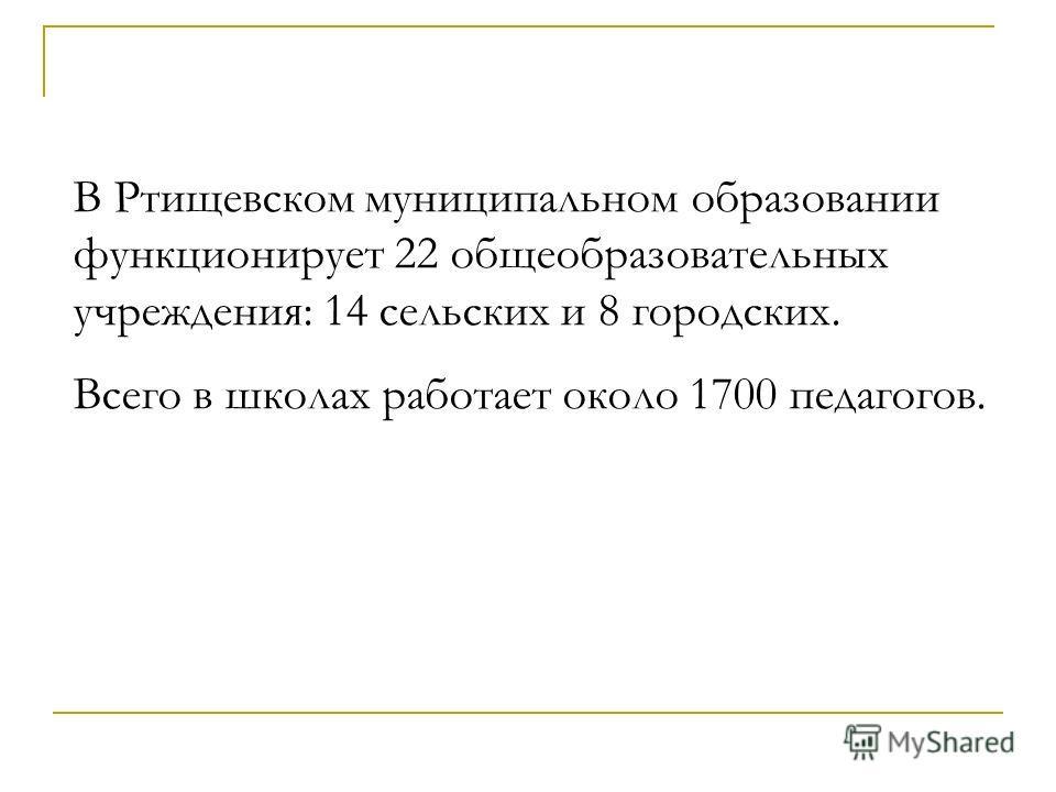 В Ртищевском муниципальном образовании функционирует 22 общеобразовательных учреждения: 14 сельских и 8 городских. Всего в школах работает около 1700 педагогов.