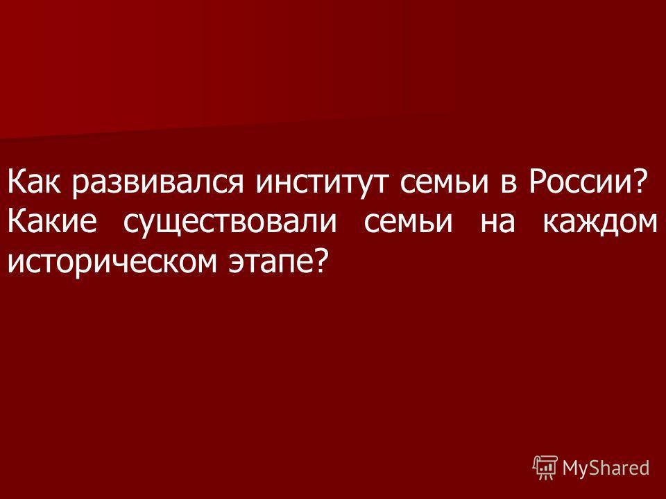 Как развивался институт семьи в России? Какие существовали семьи на каждом историческом этапе?