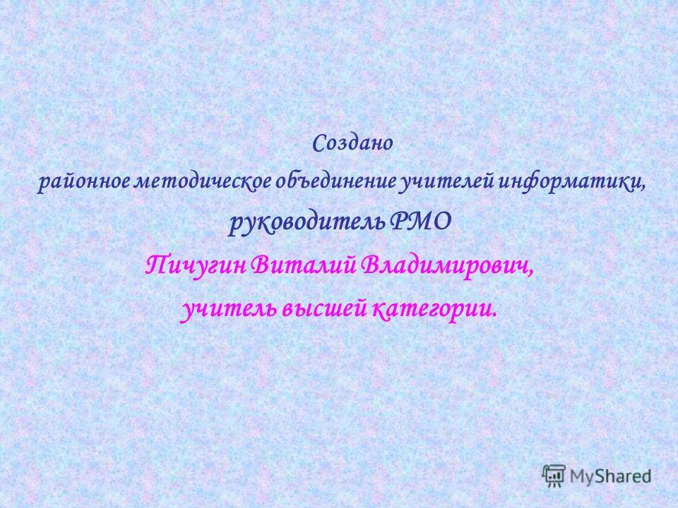 Создано районное методическое объединение учителей информатики, руководитель РМО Пичугин Виталий Владимирович, учитель высшей категории.