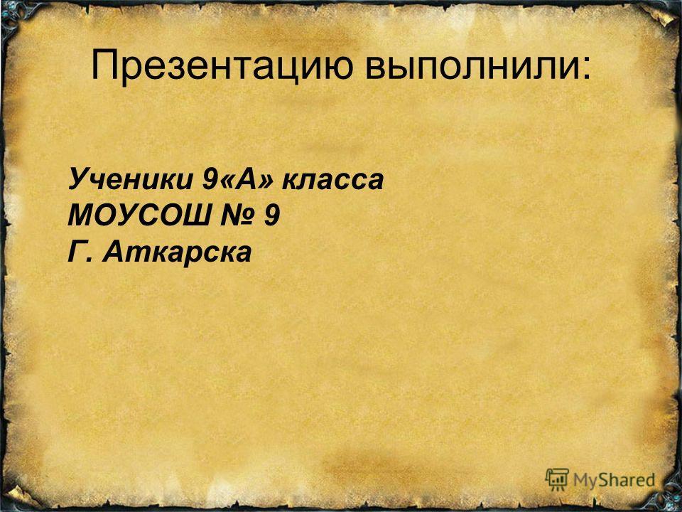 Презентацию выполнили: Ученики 9«А» класса МОУСОШ 9 Г. Аткарска