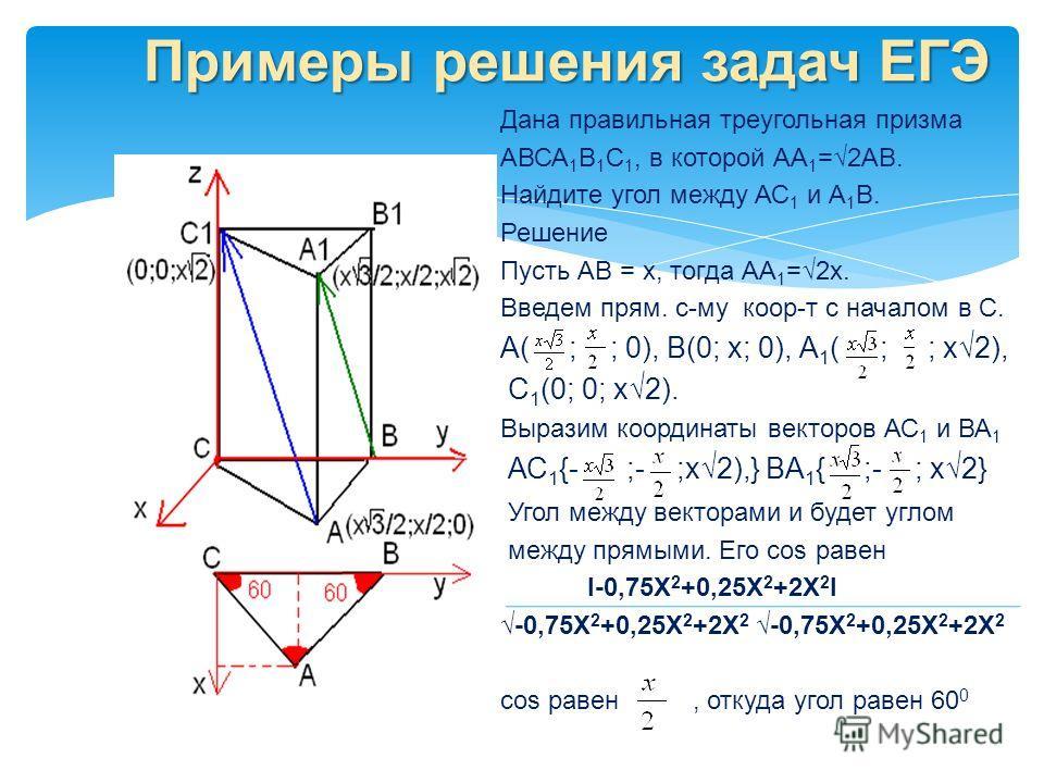 Примеры решения задач ЕГЭ Дана правильная треугольная призма АВСА 1 В 1 С 1, в которой АА 1 =2АВ. Найдите угол между АС 1 и А 1 В. Решение Пусть АВ = х, тогда АА 1 =2х. Введем прям. с-му коор-т с началом в С. А( ; ; 0), В(0; х; 0), А 1 ( ; ; х2), С 1
