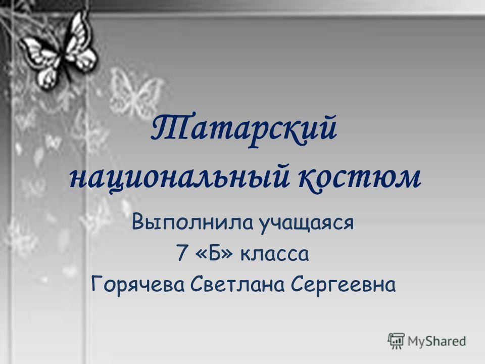 Татарский национальный костюм Выполнила учащаяся 7 «Б» класса Горячева Светлана Сергеевна