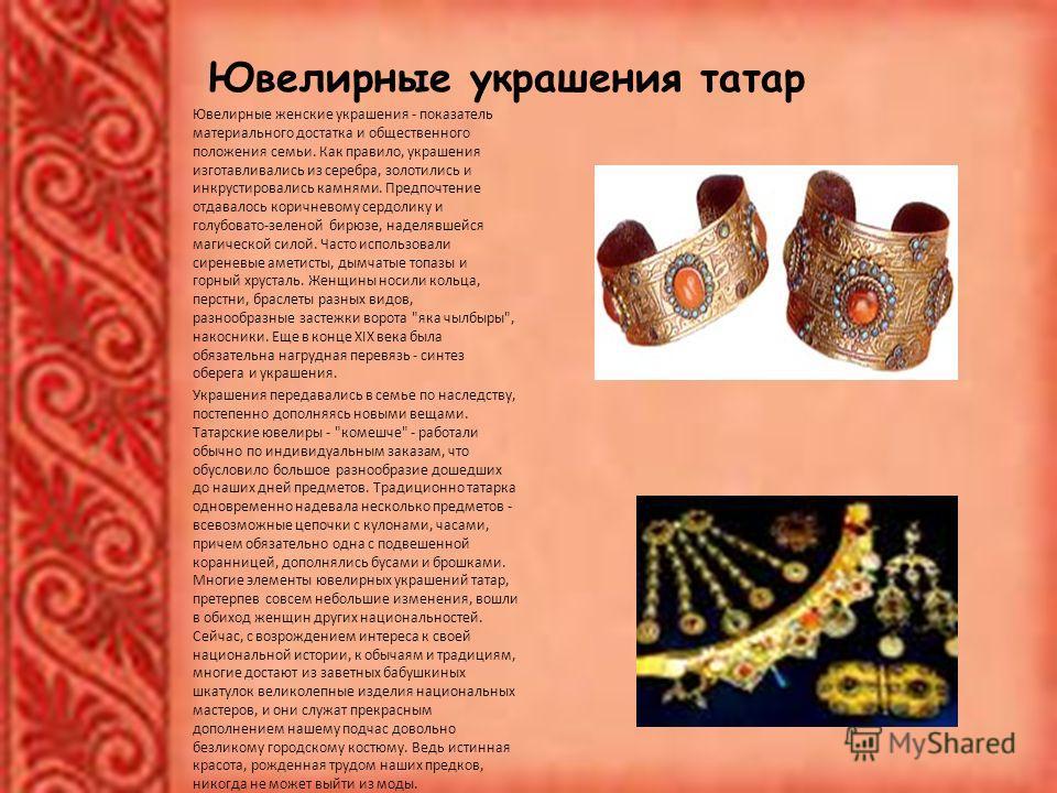 Ювелирные украшения татар Ювелирные женские украшения - показатель материального достатка и общественного положения семьи. Как правило, украшения изготавливались из серебра, золотились и инкрустировались камнями. Предпочтение отдавалось коричневому с