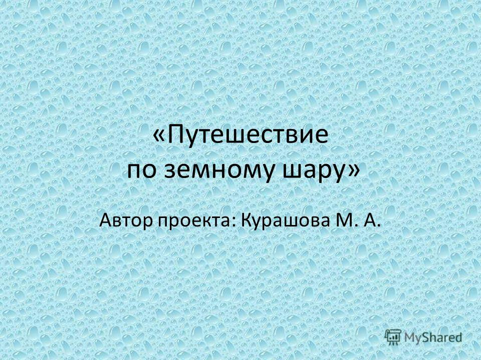 «Путешествие по земному шару» Автор проекта: Курашова М. А.