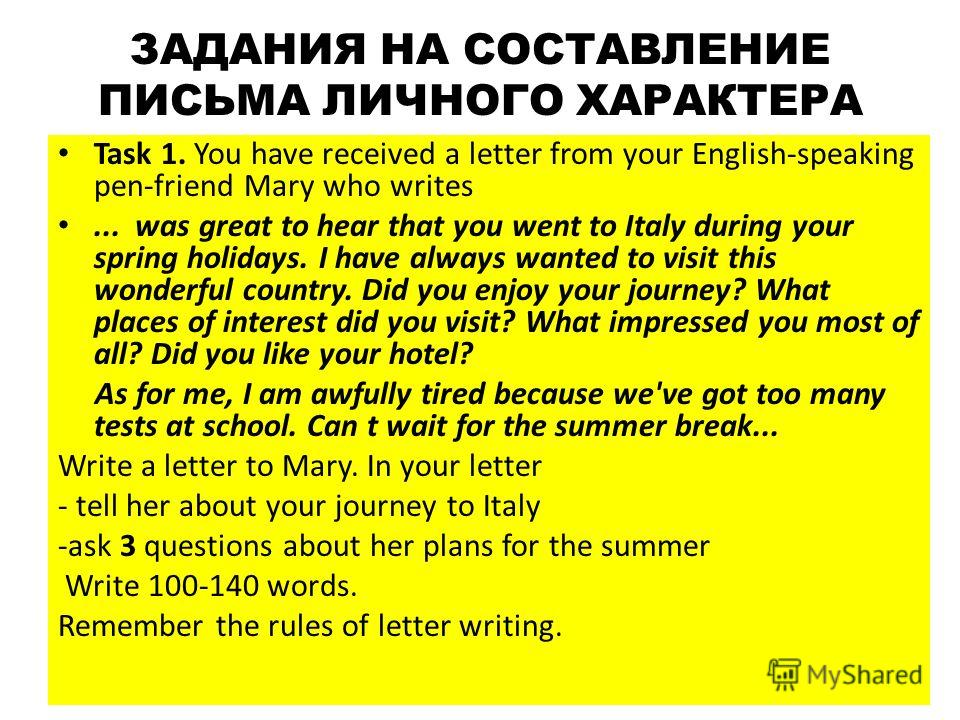 ЗАДАНИЯ НА СОСТАВЛЕНИЕ ПИСЬМА ЛИЧНОГО ХАРАКТЕРА Task 1. You have received a letter from your English-speaking pen-friend Mary who writes... was great to hear that you went to Italy during your spring holidays. I have always wanted to visit this wond