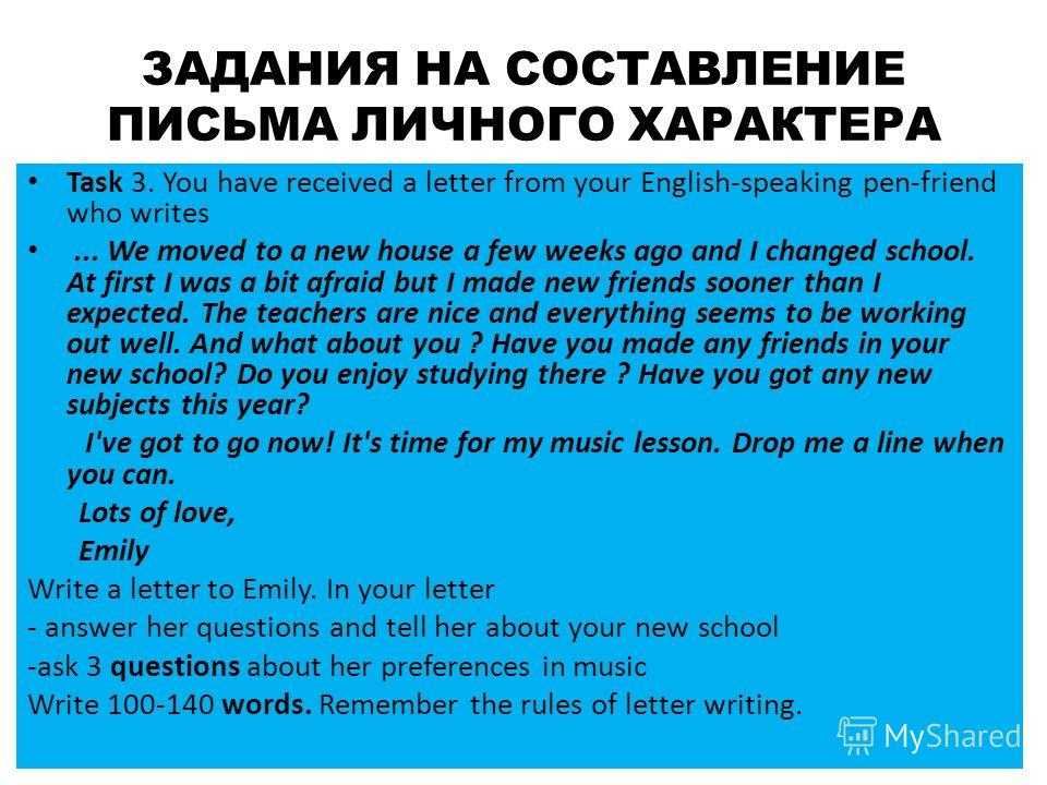 ЗАДАНИЯ НА СОСТАВЛЕНИЕ ПИСЬМА ЛИЧНОГО ХАРАКТЕРА Task 3. You have received a letter from your English-speaking pen-friend who writes... We moved to a new house a few weeks ago and I changed school. At first I was a bit afraid but I made new friends so