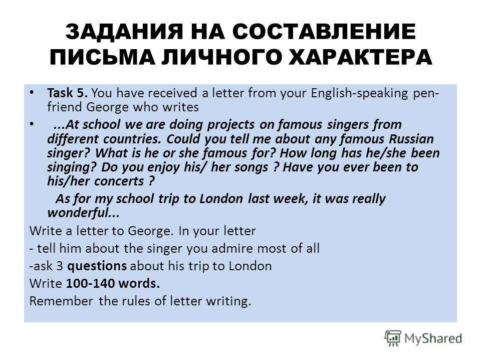 ЗАДАНИЯ НА СОСТАВЛЕНИЕ ПИСЬМА ЛИЧНОГО ХАРАКТЕРА Task 5. You have received a letter from your English-speaking pen- friend George who writes...At school we are doing projects on famous singers from different countries. Could you tell me about any famo
