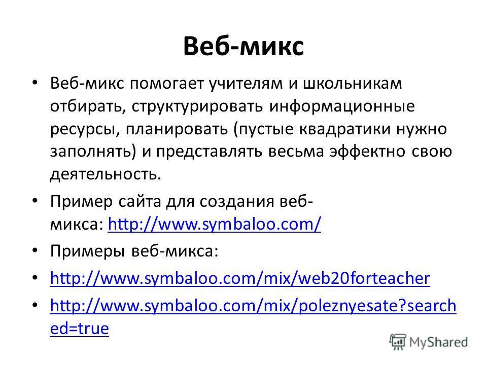 Веб-микс Веб-микс помогает учителям и школьникам отбирать, структурировать информационные ресурсы, планировать (пустые квадратики нужно заполнять) и представлять весьма эффектно свою деятельность. Пример сайта для создания веб- микса: http://www.symb