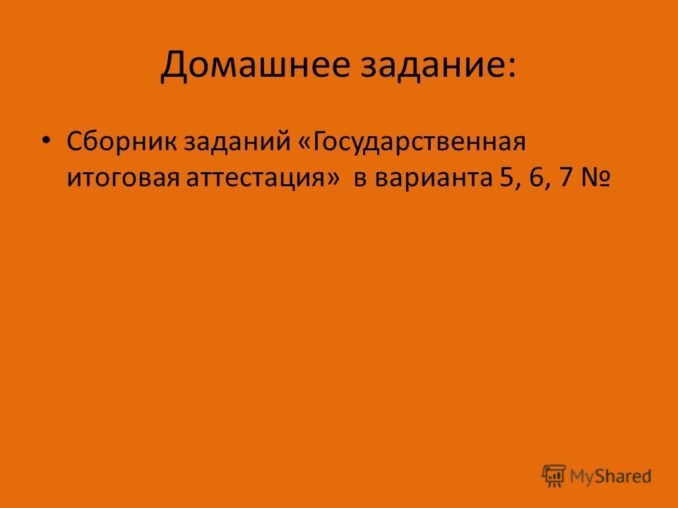 Домашнее задание: Сборник заданий «Государственная итоговая аттестация» в варианта 5, 6, 7
