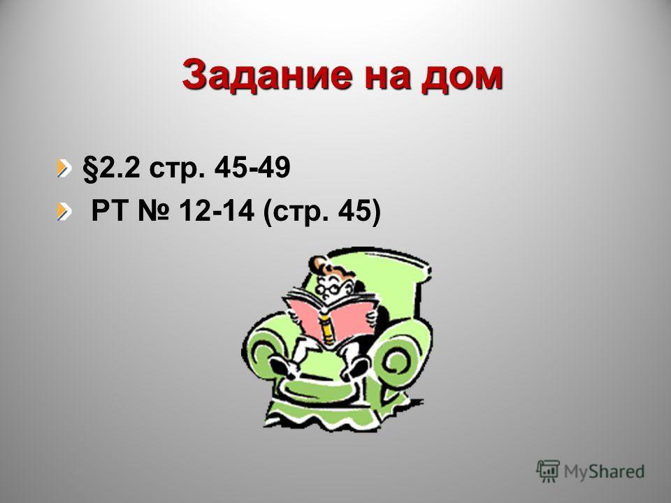 Задание на дом §2.2 стр. 45-49 РТ 12-14 (стр. 45)