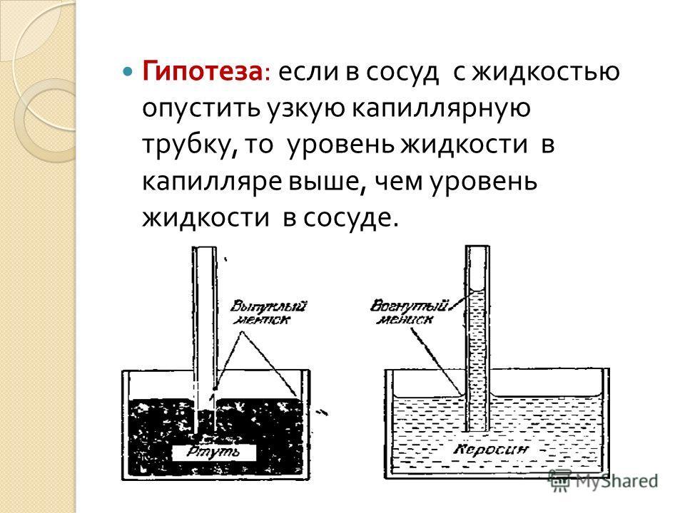 Гипотеза : если в сосуд с жидкостью опустить узкую капиллярную трубку, то уровень жидкости в капилляре выше, чем уровень жидкости в сосуде.
