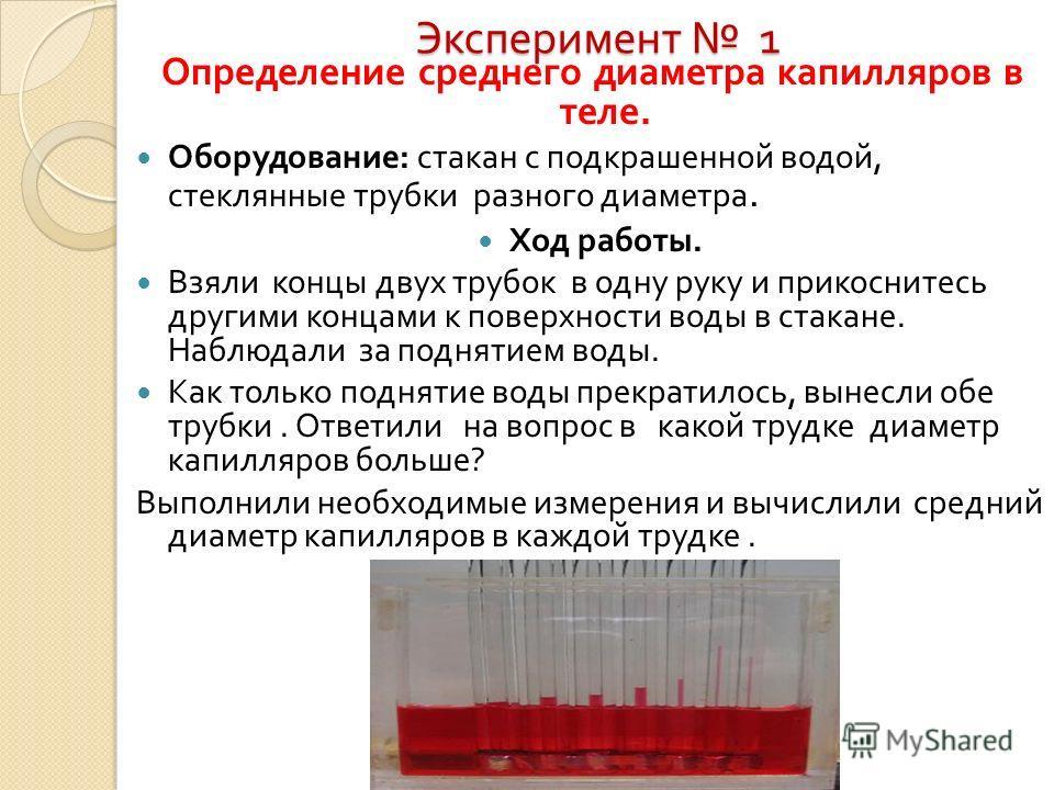Эксперимент 1 Определение среднего диаметра капилляров в теле. Оборудование : стакан с подкрашенной водой, стеклянные трубки разного диаметра. Ход работы. Взяли концы двух трубок в одну руку и прикоснитесь другими концами к поверхности воды в стакане