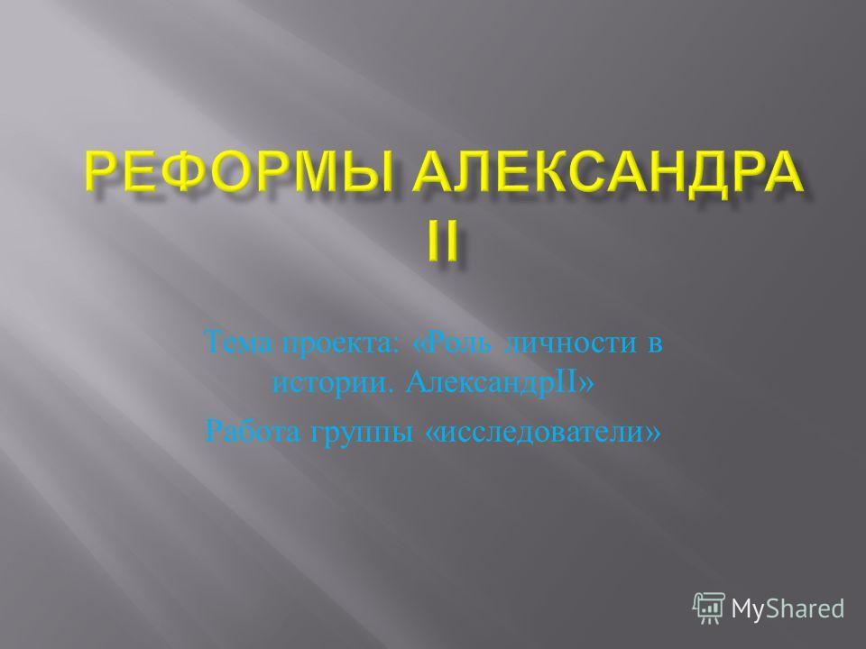 Тема проекта : « Роль личности в истории. Александр II» Работа группы « исследователи »