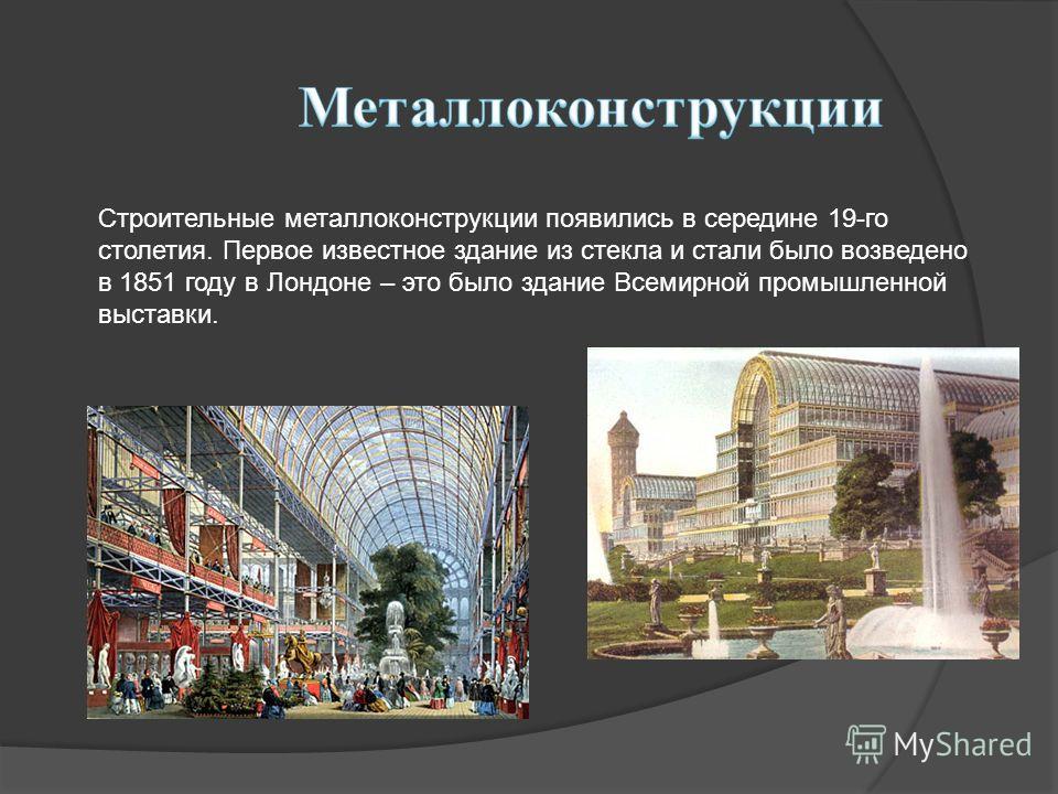 Строительные металлоконструкции появились в середине 19-го столетия. Первое известное здание из стекла и стали было возведено в 1851 году в Лондоне – это было здание Всемирной промышленной выставки.