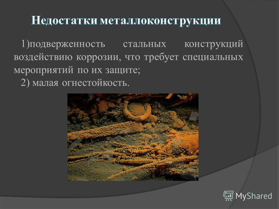 1)подверженность стальных конструкций воздействию коррозии, что требует специальных мероприятий по их защите; 2) малая огнестойкость.