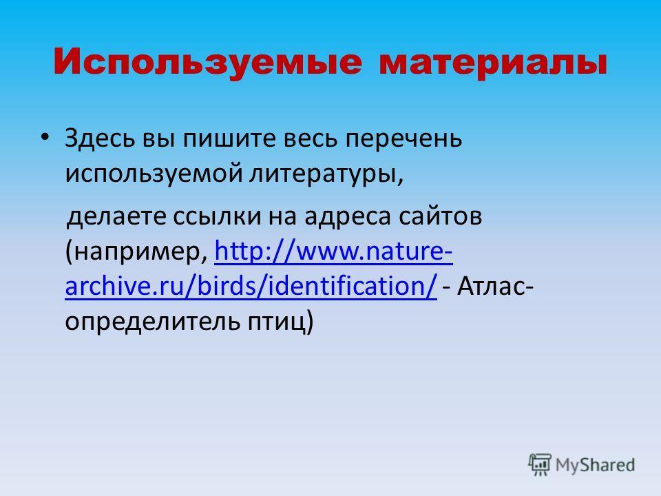 Используемые материалы Здесь вы пишите весь перечень используемой литературы, делаете ссылки на адреса сайтов (например, http://www.nature- archive.ru/birds/identification/ - Атлас- определитель птиц)http://www.nature- archive.ru/birds/identification